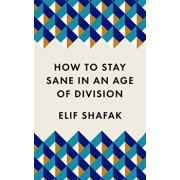 How to Stay Sane in an Age of Division. From the Booker shortlisted author of 10 Minutes 38 Seconds in This Strange World, Paperback/Elif Shafak