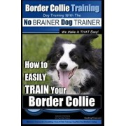 Border Collie Training Dog Training with the No Brainer Dog Trainer We Make It That Easy!: How to Easily Train Your Border Collie, Paperback/MR Paul Allen Pearce