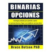BINARIAS Opciones: Estrategias probadas para aprender a operar en opciones binarias y llegar a ser rentable en una base diaria, Paperback/Bruce Dotson Phd