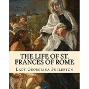 The Life of St. Frances of Rome by: Lady Georgiana Fullerton: Introduction By: J. M. Capes (Capes, J. M. (John Moore), 1813-1889)), Paperback/Lady Georgiana Fullerton