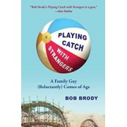 Playing Catch with Strangers: A Family Guy (Reluctantly) Comes of Age, Paperback/Bob Brody