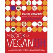 The Book of Veganish: The Ultimate Guide to Easing Into a Plant-Based, Cruelty-Free, Awesomely Delicious Way to Eat, with 70 Easy Recipes An, Paperback