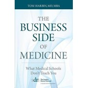 The Business Side of Medicine: What Medical Schools Don't Teach You, Paperback/MD Mba Harbin Tom