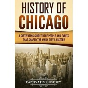 History of Chicago: A Captivating Guide to the People and Events That Shaped the Windy City's History, Paperback/Captivating History