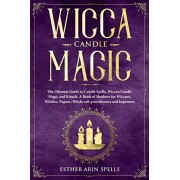 Wicca Candle Magic: The Ultimate Guide to Candle Spells, Wiccan Candle Magic and Rituals. A Book of Shadows for Wiccans, Witches, Pagans,, Paperback/Esther Arin Spells