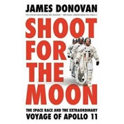 Shoot for the Moon: The Space Race and the Extraordinary Voyage of Apollo 11, Hardcover/James Donovan