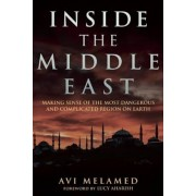 Inside the Middle East: Making Sense of the Most Dangerous and Complicated Region on Earth, Hardcover