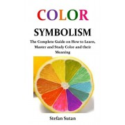 Color Symbolism: The Complete Guide on How to Learn, Master and Study Color and their Meaning, Paperback/Stefan Sutan