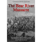 The Bear River Massacre: The History and Legacy of the U.S. Army's Most Notorious Attack on the Shoshone in the Pacific Northwest, Paperback/Charles River Editors
