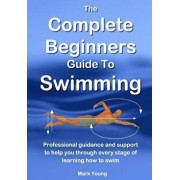 The Complete Beginners Guide To Swimming: Professional guidance and support to help you through every stage of learning how to swim, Paperback/Mark Young