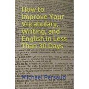 How to Improve Your Vocabulary, Writing, and English in Less Than 30 Days, Paperback/Michael Persaud