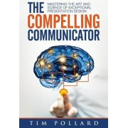 The Compelling Communicator Mastering the Art and Science of Exceptional Presentation Design