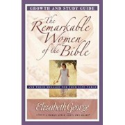 The Remarkable Women of the Bible Growth and Study Guide: And Their Message for Your Life Today, Paperback/Elizabeth George