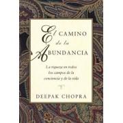 El Camino de La Abundancia: La Riqueza En Todos Los Campos de La Conciencia y de La Vida, Creating Affluence, Spanish-Language Edition = Creating Affl, Paperback/Deepak Chopra