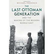 The Last Ottoman Generation and the Making of the Modern Middle East, Paperback/Michael Provence