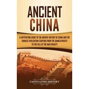 Ancient China: A Captivating Guide to the Ancient History of China and the Chinese Civilization Starting from the Shang Dynasty to th, Hardcover/Captivating History
