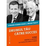 Drumul tau catre succes: 12 pasi pentru a ajunge la viata pe care o visezi/Brian Tracy, Lorand Soares Szasz