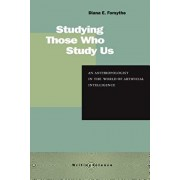 Studying Those Who Study Us: An Anthropologist in the World of Artificial Intelligence, Paperback/Diana E. Forsythe