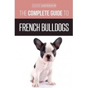 The Complete Guide to French Bulldogs: Everything You Need to Know to Bring Home Your First French Bulldog Puppy, Paperback/David Anderson