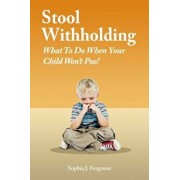 Stool Withholding: What to Do When Your Child Won't Poo! (Uk/Europe Edition), Paperback/Sophia J. Ferguson