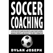 Soccer Coaching: A Step-by-Step Guide on How to Lead Your Players, Manage Parents, and Select the Best Formation, Paperback/Dylan Joseph