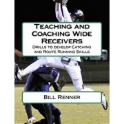 Teaching and Coaching Wide Receivers: Drills to Develop Catching and Route Running Skills, Paperback/Bill Renner