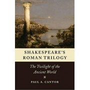 Shakespeare's Roman Trilogy: The Twilight of the Ancient World, Paperback/Paul A. Cantor