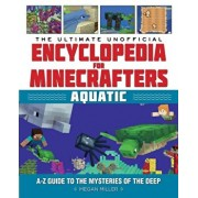 The Ultimate Unofficial Encyclopedia for Minecrafters: Aquatic: An A-Z Guide to the Mysteries of the Deep, Hardcover/Megan Miller