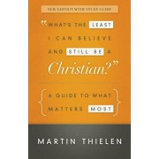 What's the Least I Can Believe and Still Be a Christian': A Guide to What Matters Most, Paperback/Martin Thielen