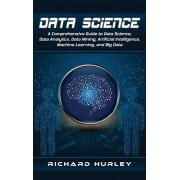 Data Science: A Comprehensive Guide to Data Science, Data Analytics, Data Mining, Artificial Intelligence, Machine Learning, and Big, Hardcover/Richard Hurley