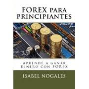 Forex Para Principiantes: Aprende a Hacer Dinero Con Forex, Paperback/Isabel Nogales