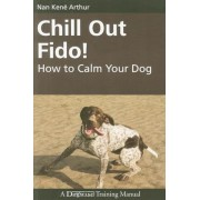 Chill Out Fido!: How to Calm Your Dog, Paperback