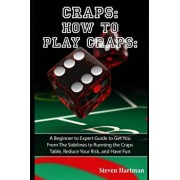 Craps: How to Play Craps: A Beginner to Expert Guide to Get You From The Sidelines to Running the Craps Table, Reduce Your Ri, Paperback/Steven Hartman