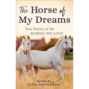 The Horse of My Dreams: True Stories of the Horses We Love, Paperback/Callie Smith Grant
