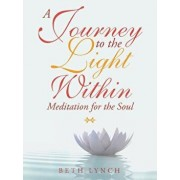 A Journey to the Light Within: Meditation for the Soul, Paperback/Beth Lynch