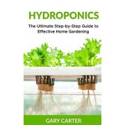Hydroponics: The Ultimate Step-by-Step Guide to Effective Home Gardening, Paperback/Gary Carter