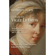 Moments of Joy Elizabeth Vigee Le Brun: Including excerpts from Souvenirs de Ma Vie and 79 color illustrations, Paperback/Lionel Strachey