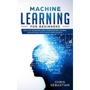 Machine Learning for Beginners: Absolute Beginners Guide, Learn Machine Learning and Artificial Intelligence from Scratch, Paperback/Chris Sebastian