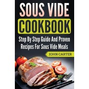 Sous Vide Cookbook: Step By Step Guide And Proven Recipes For Sous Vide Meals, Paperback/John Carter