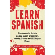 Learn Spanish: A Comprehensive Guide to Learning Spanish for Beginners, Including Grammar and 2500 Popular Phrases, Hardcover/Simple Language Learning