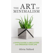 The Art of Minimalism: A Simple Guide to Declutter and Organize Your Life, Hardcover/Olivia Telford