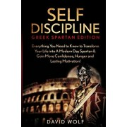Self Discipline: Become A Greek Spartan - Everything You Need to Know to Transform Your Life into A Modern Day Spartan & Gain More Conf, Paperback/David Wolf
