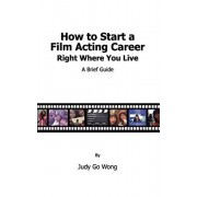 How to Start a Film Acting Career Right Where You Live, Paperback/Judy Go Wong