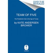 Team of Five: The Presidents Club in the Age of Trump, Hardcover/Kate Andersen Brower