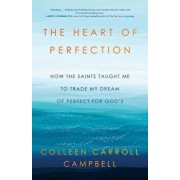 The Heart of Perfection: How the Saints Taught Me to Trade My Dream of Perfect for God's, Hardcover/Colleen Carroll Campbell