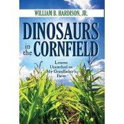 Dinosaurs in the Cornfield: Lessons Unearthed on My Grandfather's Farm, Hardcover/William B. Hardison Jr