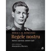 Mihai I al Romaniei. Regele nostru