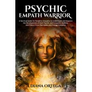 Psychic Empath Warrior: A Survival Guide for Sensitive Empaths to Understand and Improve the Development of Their Psychic and Empathetic Abili, Paperback/Diana Ortega