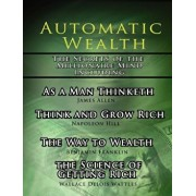 Automatic Wealth, the Secrets of the Millionaire Mind-Including: As a Man Thinketh, the Science of Getting Rich, the Way to Wealth and Think and Grow, Paperback/Napoleon Hill