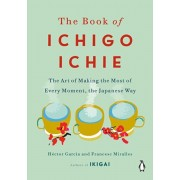 The Book of Ichigo Ichie: The Art of Making the Most of Every Moment, the Japanese Way, Hardcover/Hector Garcia
